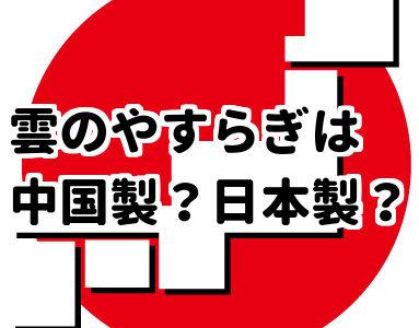 雲のやすらぎプレミアムは中国製?それとも日本製?製造工場は清潔な場所なのか!