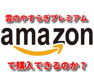 【注意して!】 雲のやすらぎプレミアムはamazonで購入することはできるのか?